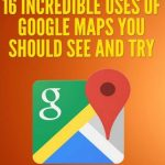 16 Incredible Uses of Google Maps You Should See and Try