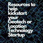 5 Resources to help kickstart your Geotech or Location Technology Startup